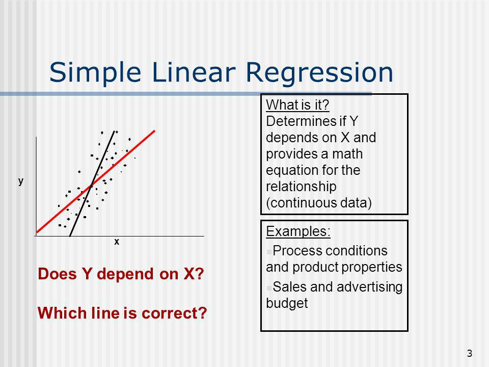 3 Simple Linear Regression What is it? Determines if Y depends on X and provides a math equation for the relationship (continuous data) Examples: Proc
