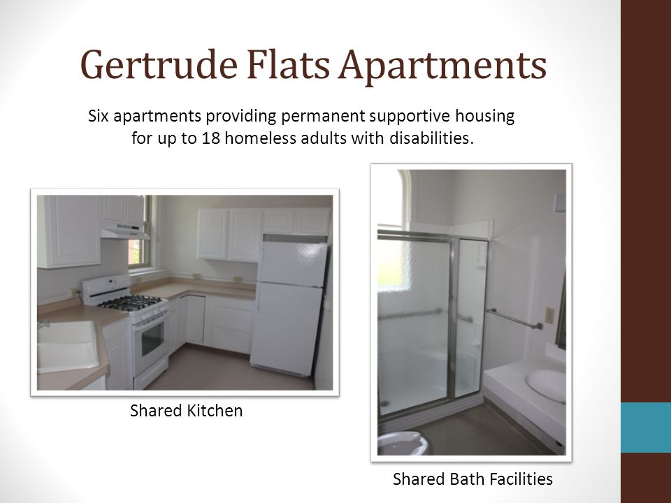 Gertrude Flats Apartments Residential Housing Program Provides Long Term Shelter and Supportive Services for up to 18 Clients Previously Leased Units Opened in June 2012 15 Clients Have Occupied to Date Operating Costs Largely Covered by HUDs Supportive Housing Program