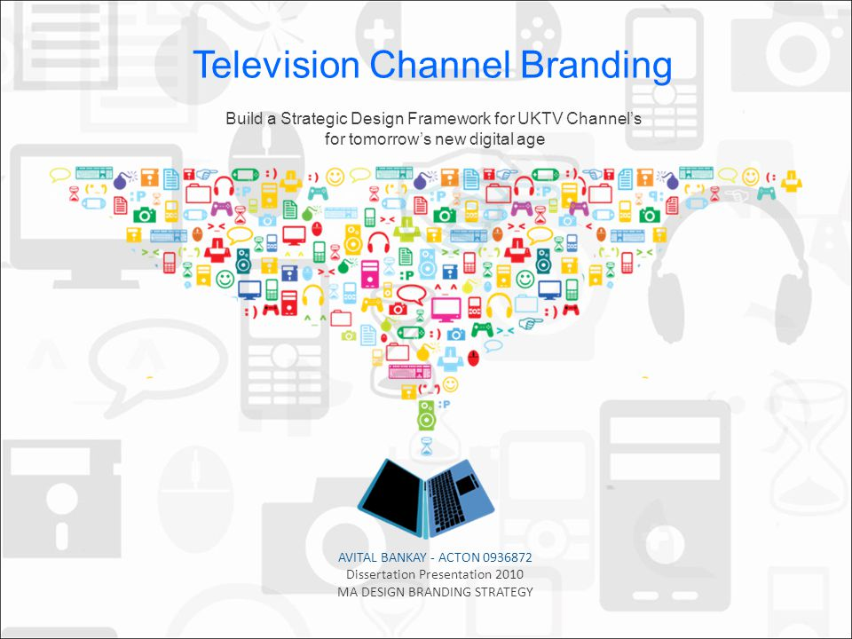 AVITAL BANKAY - ACTON 0936872 Dissertation Presentation 2010 MA DESIGN BRANDING STRATEGY Build a Strategic Design Framework for UKTV Channels for tomorrows new digital age Television Channel Branding