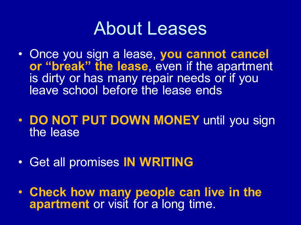About Leases Once you sign a lease, you cannot cancel or break the lease, even if the apartment is dirty or has many repair needs or if you leave school before the lease ends DO NOT PUT DOWN MONEY until you sign the lease Get all promises IN WRITING Check how many people can live in the apartment or visit for a long time.