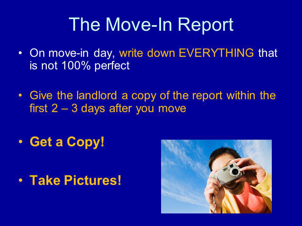 The Move-In Report On move-in day, write down EVERYTHING that is not 100% perfect Give the landlord a copy of the report within the first 2 – 3 days after you move Get a Copy.