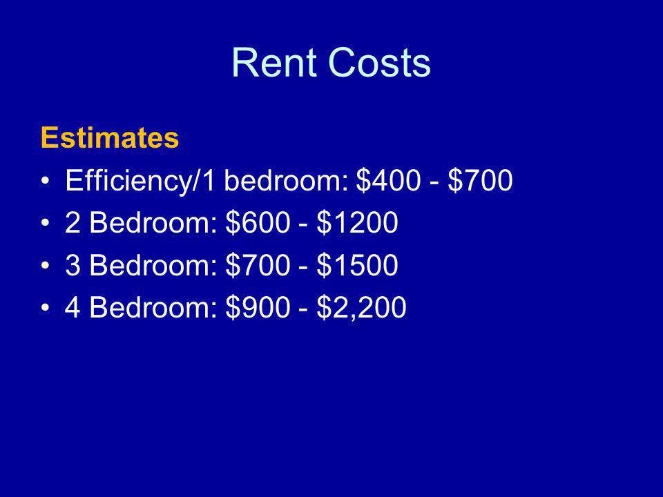 Rent Costs Estimates Efficiency/1 bedroom: $400 - $700 2 Bedroom: $600 - $1200 3 Bedroom: $700 - $1500 4 Bedroom: $900 - $2,200