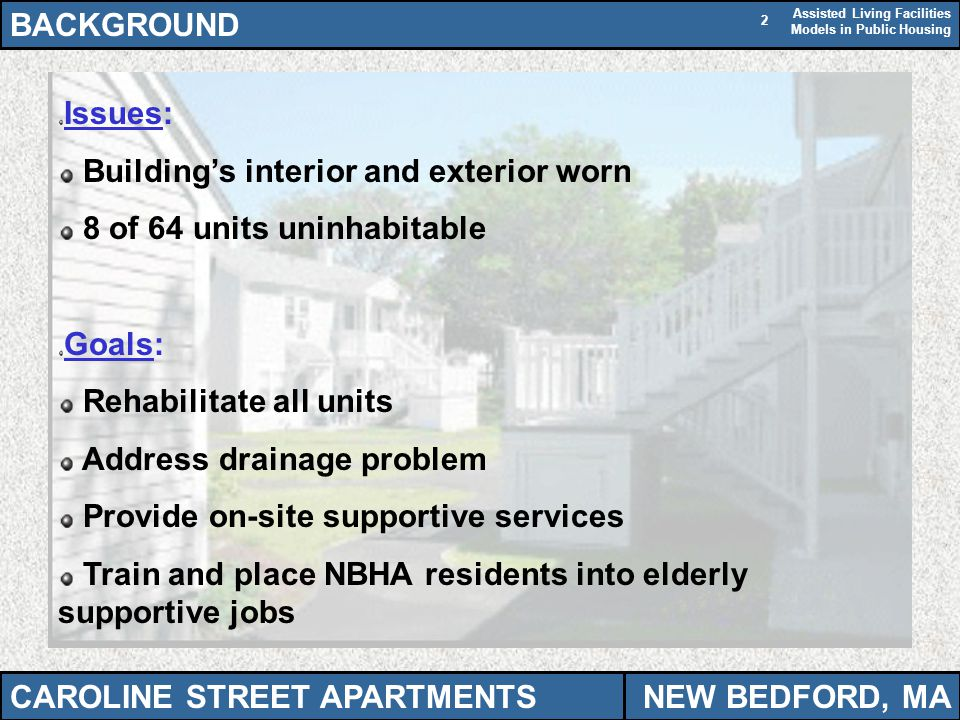 Assisted Living Facilities Models in Public Housing 2 BACKGROUND CAROLINE STREET APARTMENTSNEW BEDFORD, MA Issues: Buildings interior and exterior worn 8 of 64 units uninhabitable Goals: Rehabilitate all units Address drainage problem Provide on-site supportive services Train and place NBHA residents into elderly supportive jobs