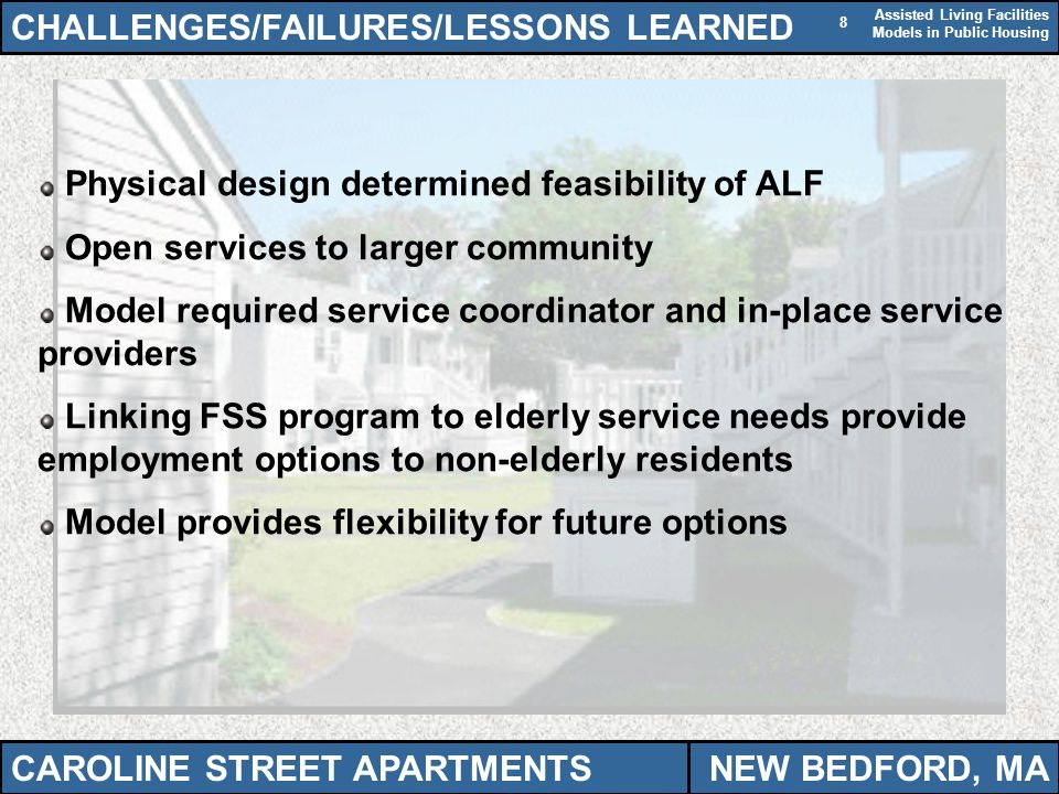 Assisted Living Facilities Models in Public Housing 8 CHALLENGES/FAILURES/LESSONS LEARNED Physical design determined feasibility of ALF Open services to larger community Model required service coordinator and in-place service providers Linking FSS program to elderly service needs provide employment options to non-elderly residents Model provides flexibility for future options CAROLINE STREET APARTMENTSNEW BEDFORD, MA
