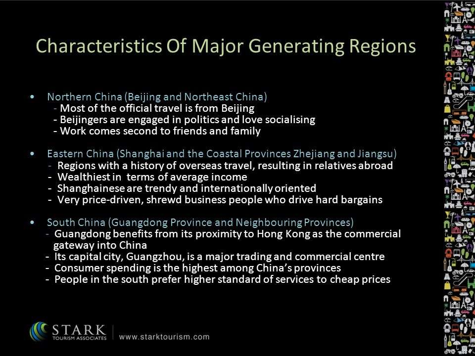 Characteristics Of Major Generating Regions Northern China (Beijing and Northeast China) - Most of the official travel is from Beijing - Beijingers are engaged in politics and love socialising - Work comes second to friends and family Eastern China (Shanghai and the Coastal Provinces Zhejiang and Jiangsu) - Regions with a history of overseas travel, resulting in relatives abroad - Wealthiest in terms of average income - Shanghainese are trendy and internationally oriented - Very price-driven, shrewd business people who drive hard bargains South China (Guangdong Province and Neighbouring Provinces) - Guangdong benefits from its proximity to Hong Kong as the commercial gateway into China - Its capital city, Guangzhou, is a major trading and commercial centre - Consumer spending is the highest among Chinas provinces - People in the south prefer higher standard of services to cheap prices