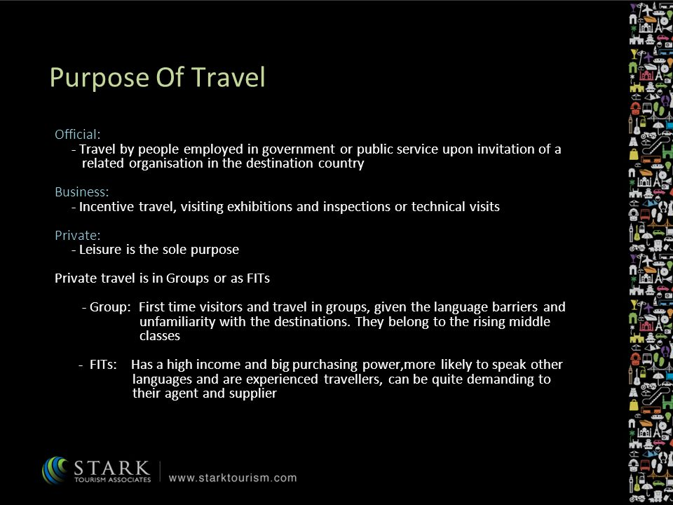 Purpose Of Travel Official: - Travel by people employed in government or public service upon invitation of a related organisation in the destination country Business: - Incentive travel, visiting exhibitions and inspections or technical visits Private: - Leisure is the sole purpose Private travel is in Groups or as FITs - Group: First time visitors and travel in groups, given the language barriers and unfamiliarity with the destinations.
