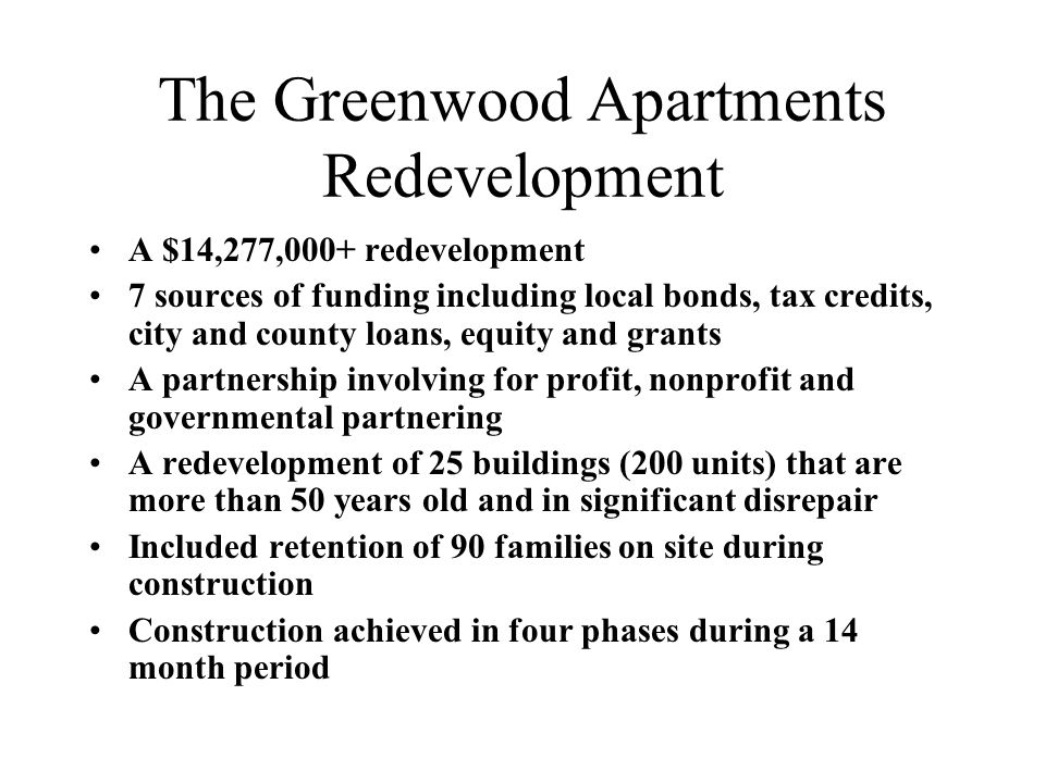The Greenwood Apartments Redevelopment A $14,277,000+ redevelopment 7 sources of funding including local bonds, tax credits, city and county loans, equity and grants A partnership involving for profit, nonprofit and governmental partnering A redevelopment of 25 buildings (200 units) that are more than 50 years old and in significant disrepair Included retention of 90 families on site during construction Construction achieved in four phases during a 14 month period