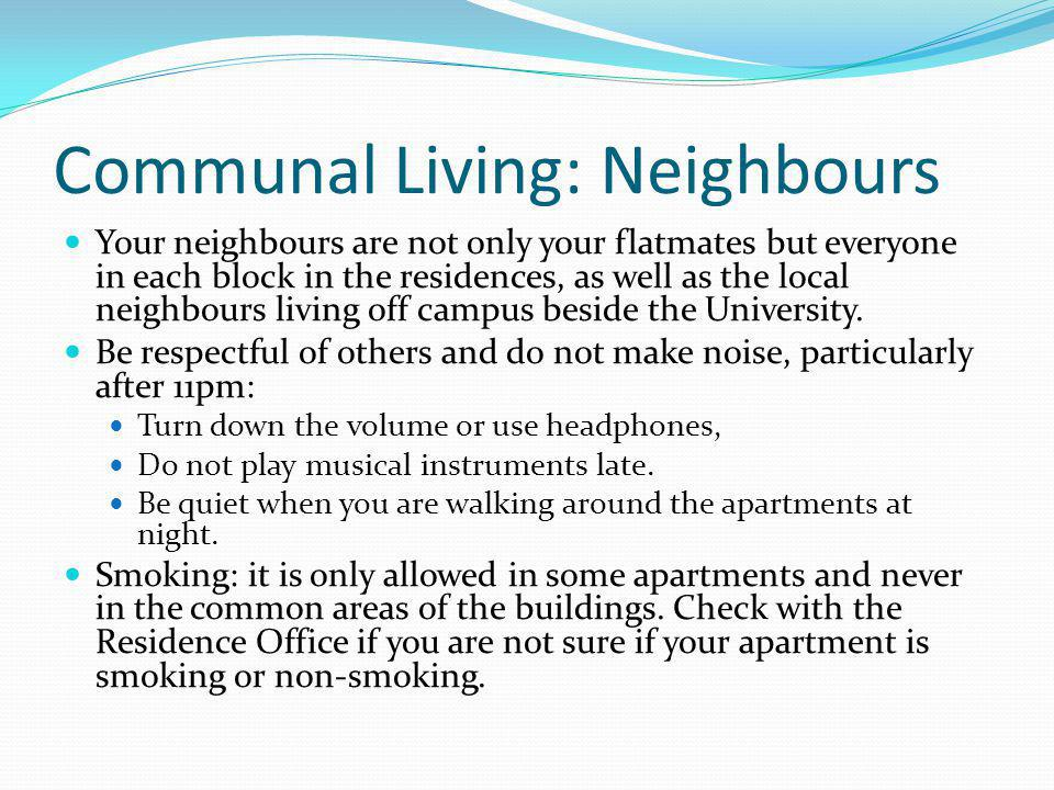 Communal Living: Neighbours Your neighbours are not only your flatmates but everyone in each block in the residences, as well as the local neighbours