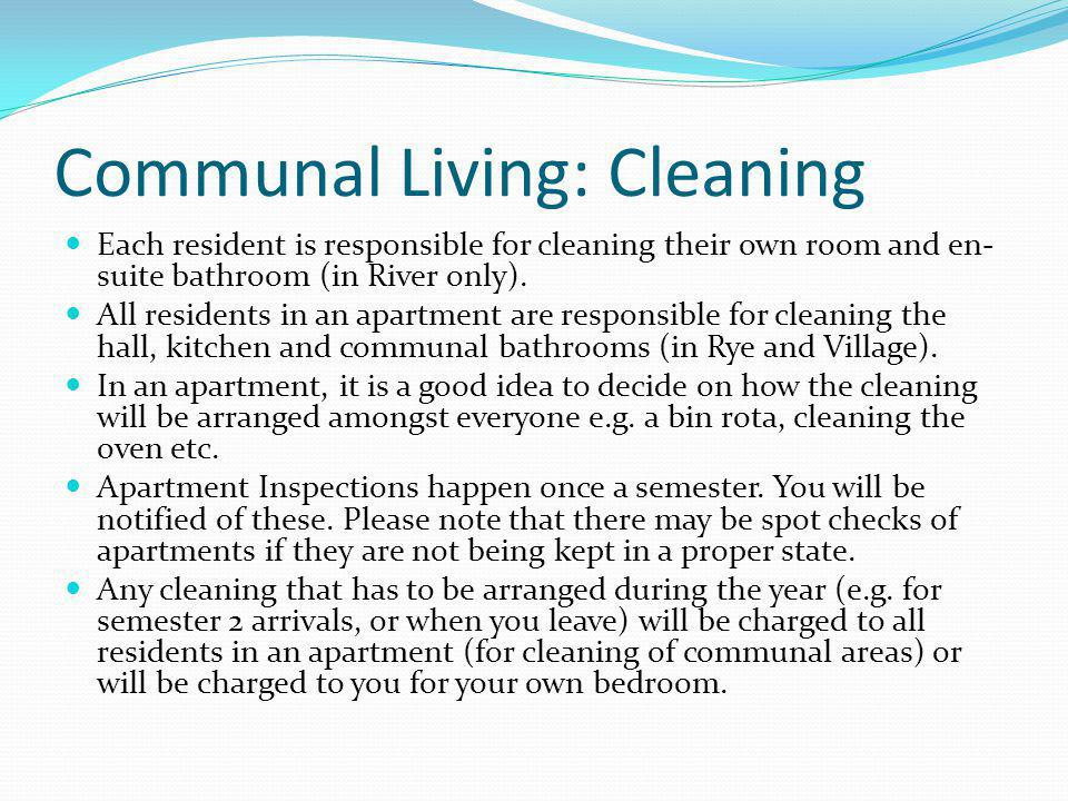Communal Living: Cleaning Each resident is responsible for cleaning their own room and en- suite bathroom (in River only). All residents in an apartme