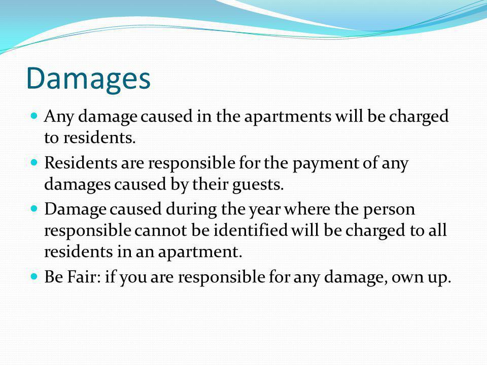 Damages Any damage caused in the apartments will be charged to residents. Residents are responsible for the payment of any damages caused by their gue