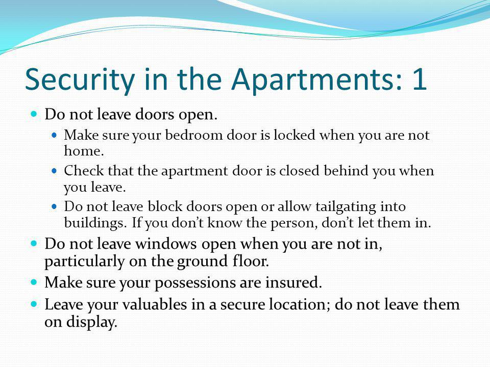 Security in the Apartments: 1 Do not leave doors open. Make sure your bedroom door is locked when you are not home. Check that the apartment door is c