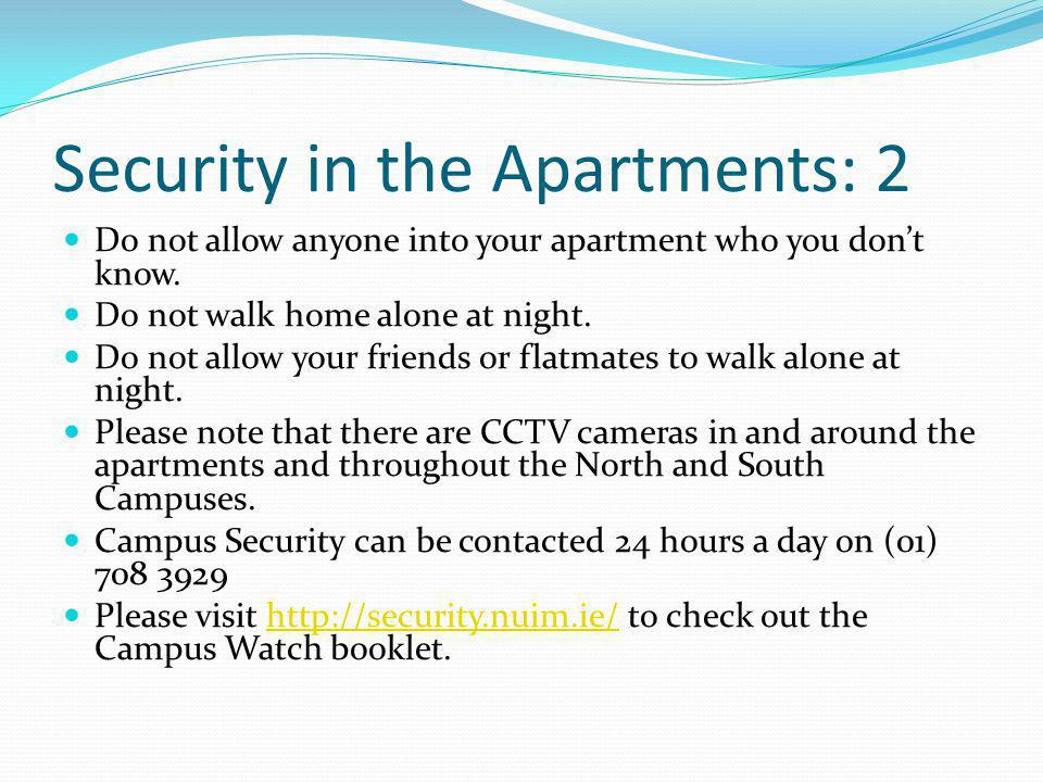 Security in the Apartments: 2 Do not allow anyone into your apartment who you dont know. Do not walk home alone at night. Do not allow your friends or