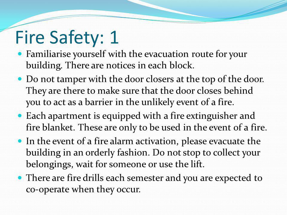 Fire Safety: 1 Familiarise yourself with the evacuation route for your building. There are notices in each block. Do not tamper with the door closers
