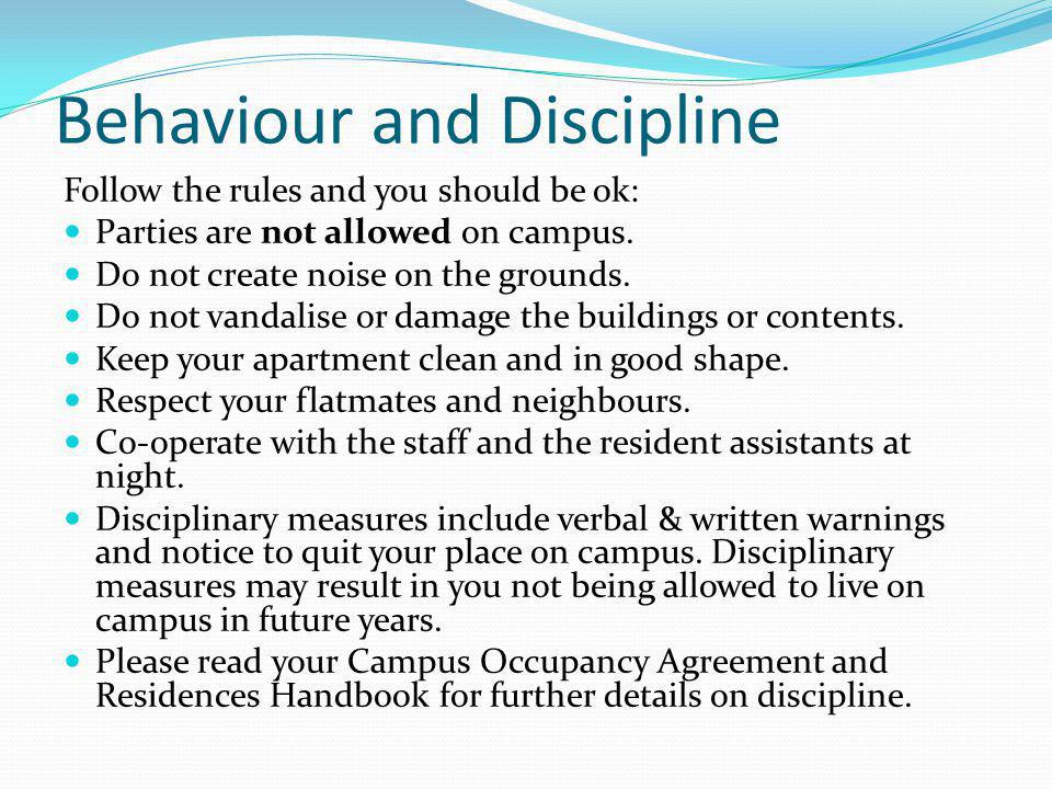 Behaviour and Discipline Follow the rules and you should be ok: Parties are not allowed on campus. Do not create noise on the grounds. Do not vandalis