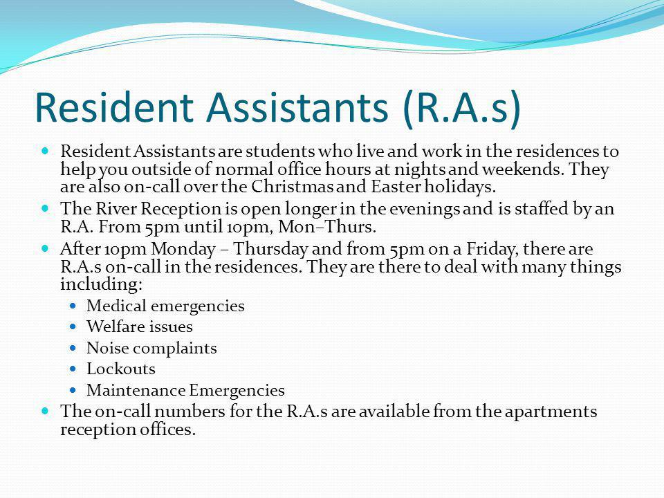 Resident Assistants (R.A.s) Resident Assistants are students who live and work in the residences to help you outside of normal office hours at nights