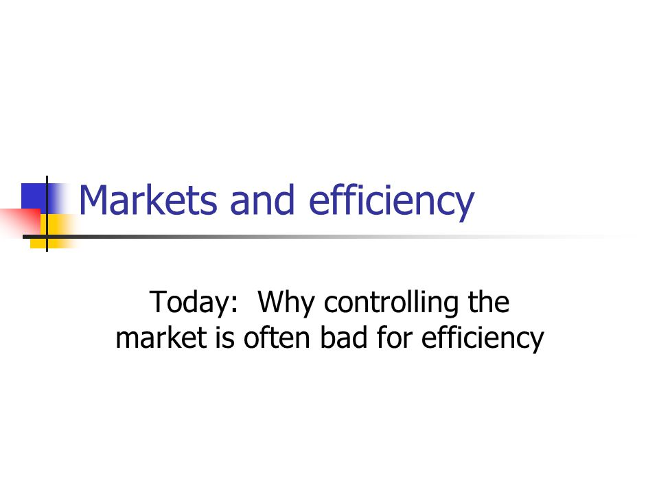 Markets and efficiency Today: Why controlling the market is often bad for efficiency
