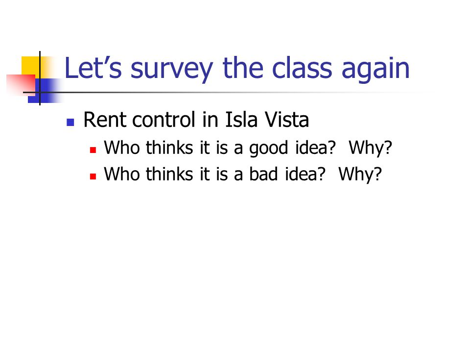 Lets survey the class again Rent control in Isla Vista Who thinks it is a good idea? Why? Who thinks it is a bad idea? Why?