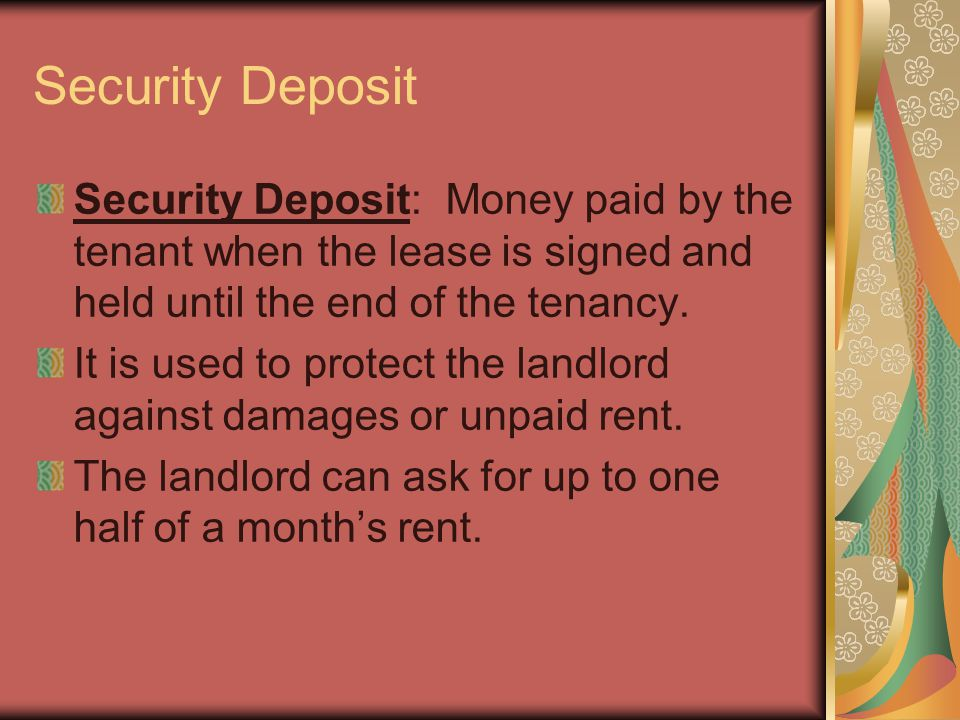 Security Deposit Security Deposit: Money paid by the tenant when the lease is signed and held until the end of the tenancy. It is used to protect the
