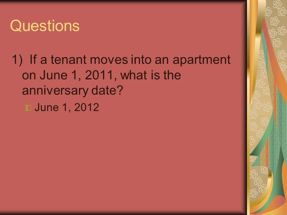 Questions 1) If a tenant moves into an apartment on June 1, 2011, what is the anniversary date? June 1, 2012