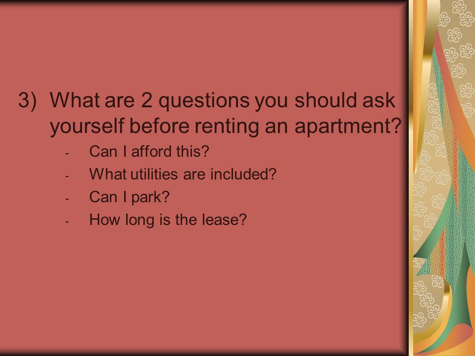 3)What are 2 questions you should ask yourself before renting an apartment? - Can I afford this? - What utilities are included? - Can I park? - How lo