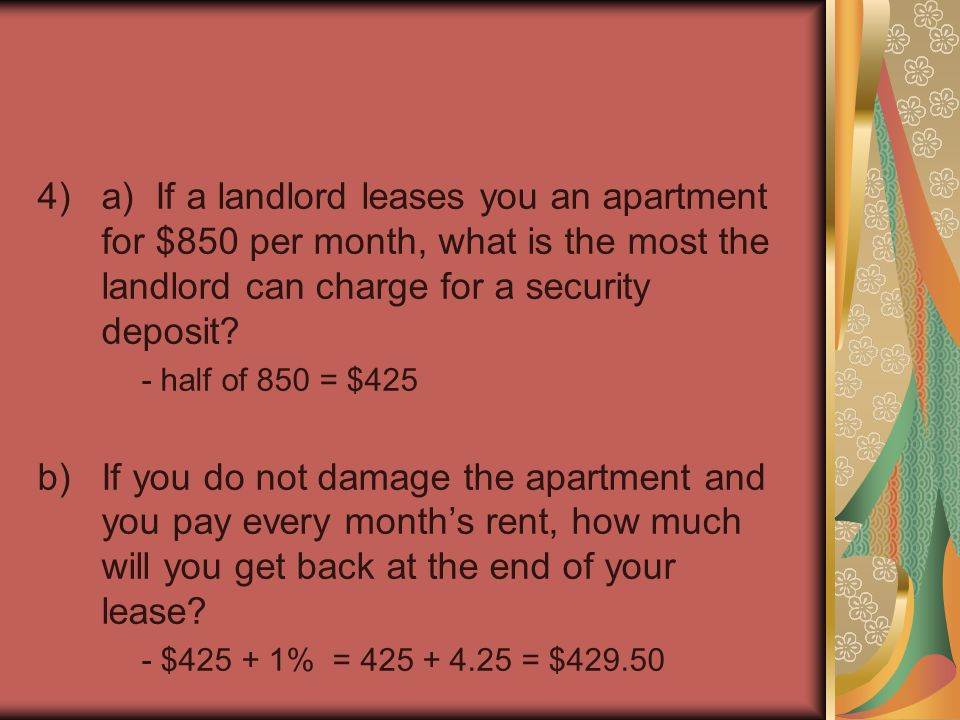 4)a) If a landlord leases you an apartment for $850 per month, what is the most the landlord can charge for a security deposit? - half of 850 = $425 b