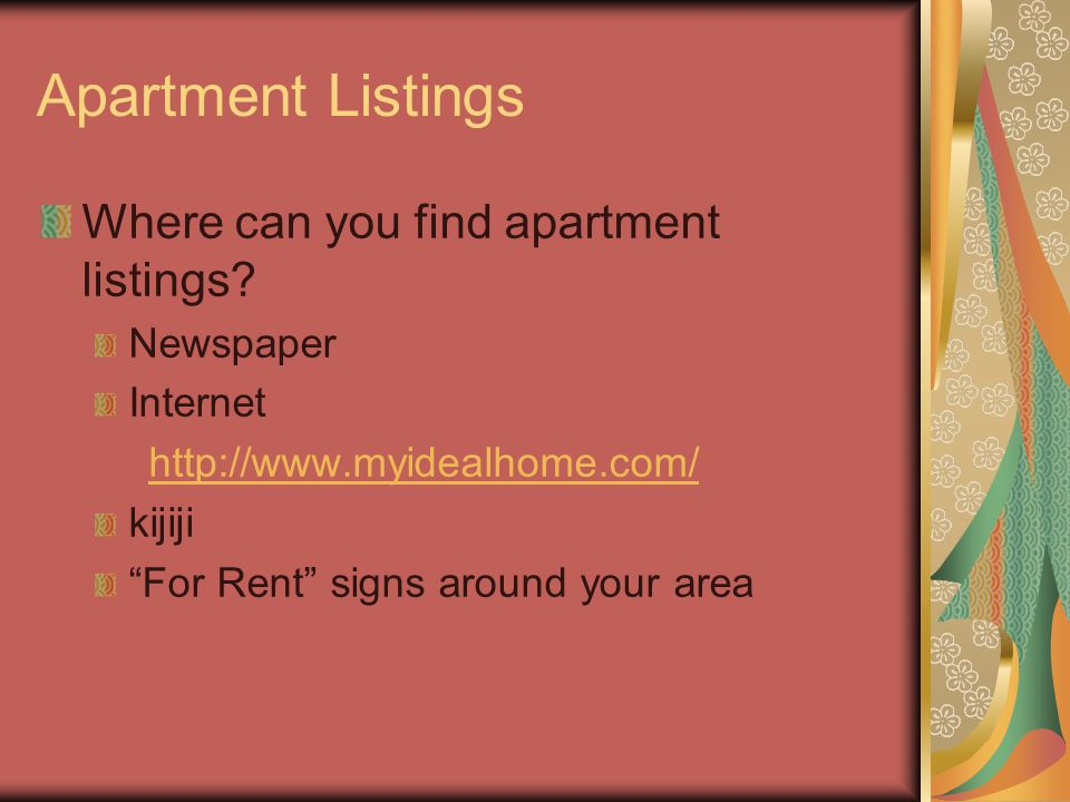 Apartment Listings Where can you find apartment listings? Newspaper Internet http://www.myidealhome.com/ kijiji For Rent signs around your area