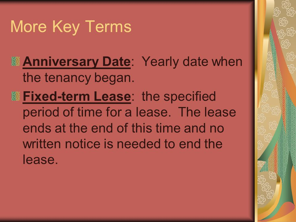 More Key Terms Anniversary Date: Yearly date when the tenancy began. Fixed-term Lease: the specified period of time for a lease. The lease ends at the