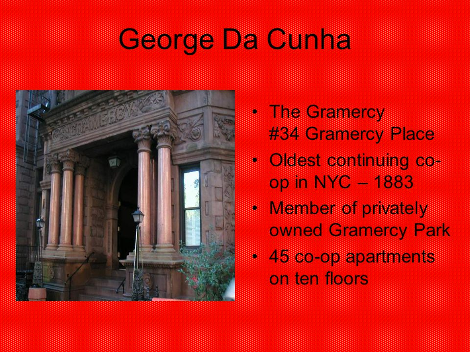 George Da Cunha The Gramercy #34 Gramercy Place Oldest continuing co- op in NYC – 1883 Member of privately owned Gramercy Park 45 co-op apartments on
