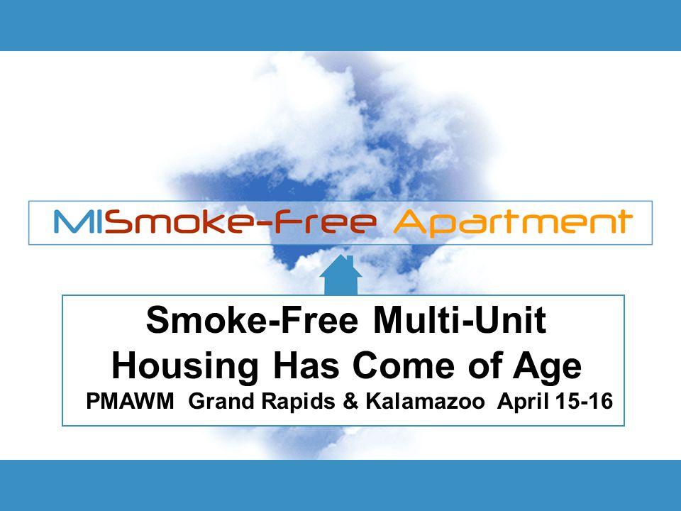 Smoke-Free Multi-Unit Housing Has Come of Age PMAWM Grand Rapids & Kalamazoo April 15-16