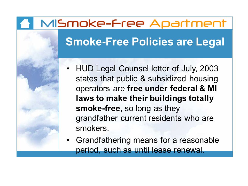 Smoke-Free Policies are Legal HUD Legal Counsel letter of July, 2003 states that public & subsidized housing operators are free under federal & MI laws to make their buildings totally smoke-free, so long as they grandfather current residents who are smokers.