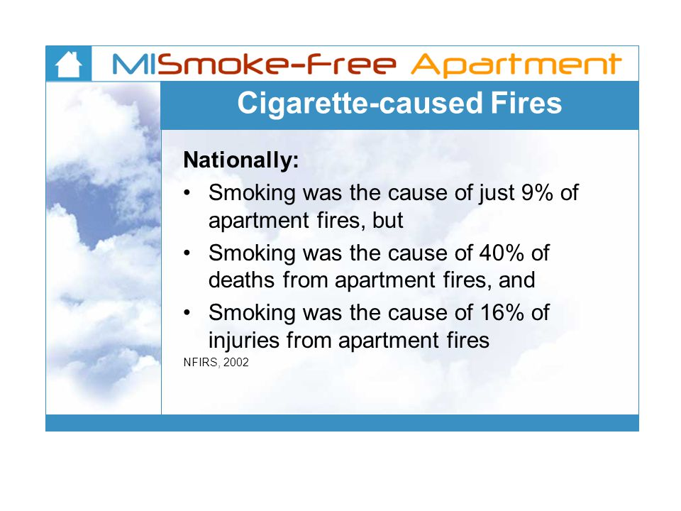 Cigarette-caused Fires Nationally: Smoking was the cause of just 9% of apartment fires, but Smoking was the cause of 40% of deaths from apartment fires, and Smoking was the cause of 16% of injuries from apartment fires NFIRS, 2002