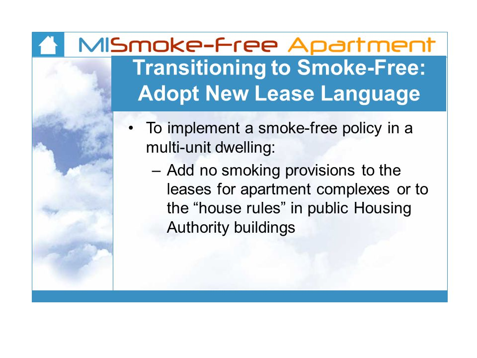 Transitioning to Smoke-Free: Adopt New Lease Language To implement a smoke-free policy in a multi-unit dwelling: – Add no smoking provisions to the leases for apartment complexes or to the house rules in public Housing Authority buildings