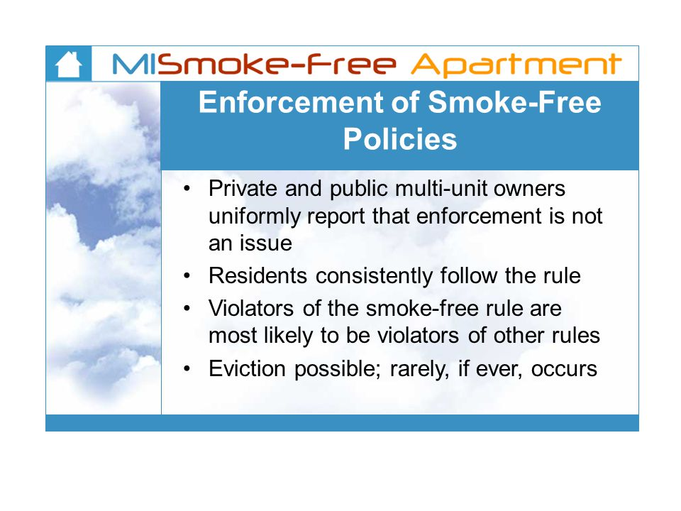 Enforcement of Smoke-Free Policies Private and public multi-unit owners uniformly report that enforcement is not an issue Residents consistently follow the rule Violators of the smoke-free rule are most likely to be violators of other rules Eviction possible; rarely, if ever, occurs
