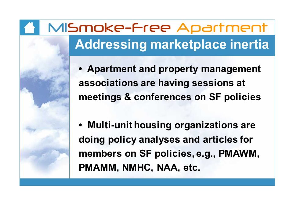 Addressing marketplace inertia Apartment and property management associations are having sessions at meetings & conferences on SF policies Multi-unit housing organizations are doing policy analyses and articles for members on SF policies, e.g., PMAWM, PMAMM, NMHC, NAA, etc.