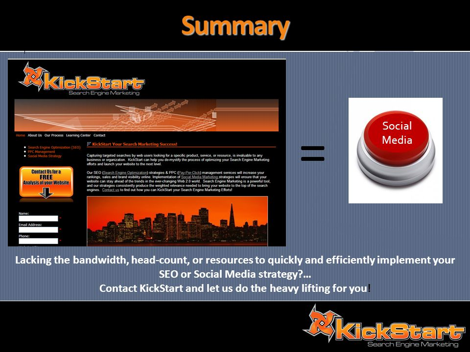 Summary = Lacking the bandwidth, head-count, or resources to quickly and efficiently implement your SEO or Social Media strategy … Contact KickStart and let us do the heavy lifting for you.