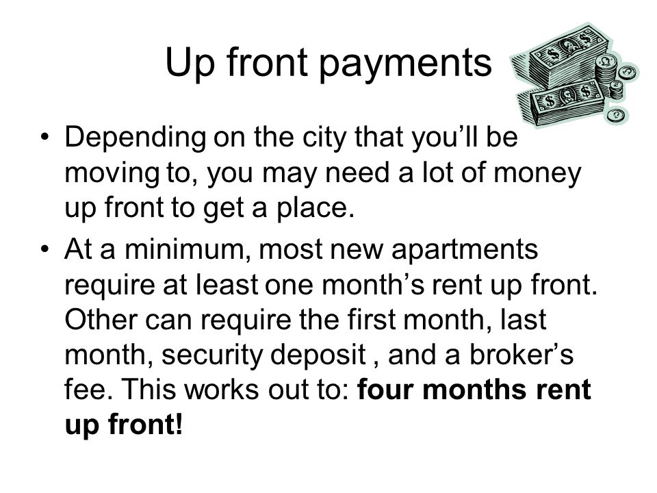 Up front payments Depending on the city that youll be moving to, you may need a lot of money up front to get a place.