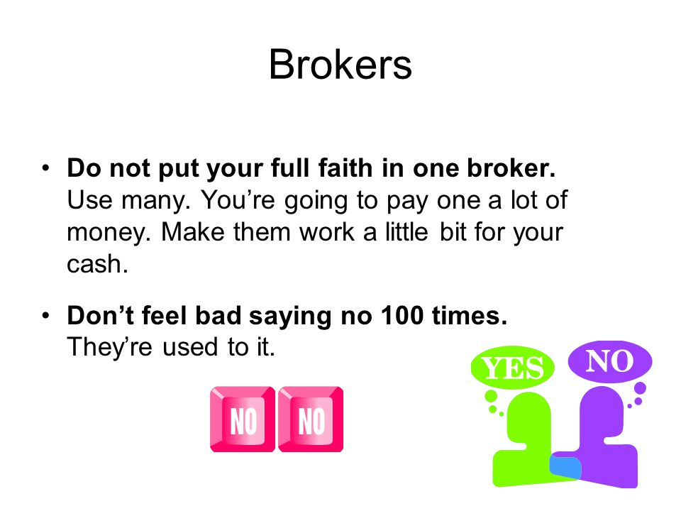 Brokers Do not put your full faith in one broker. Use many.