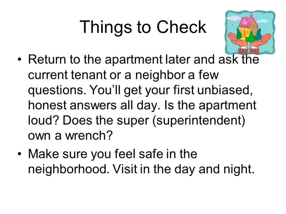 Things to Check Return to the apartment later and ask the current tenant or a neighbor a few questions.