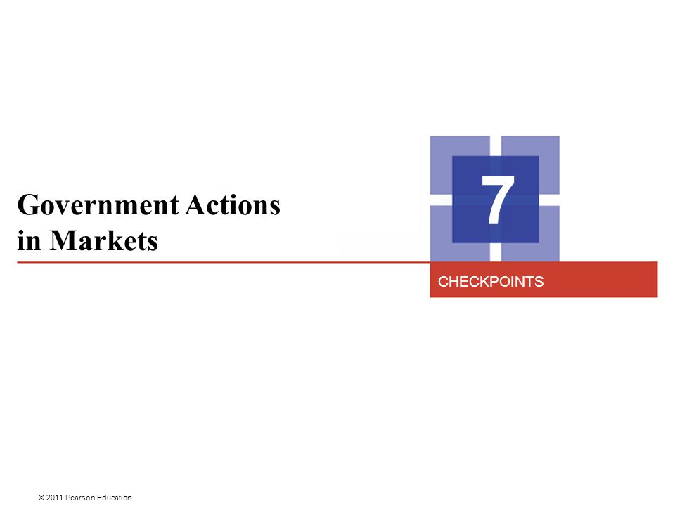 © 2011 Pearson Education Government Actions in Markets 7 CHECKPOINTS