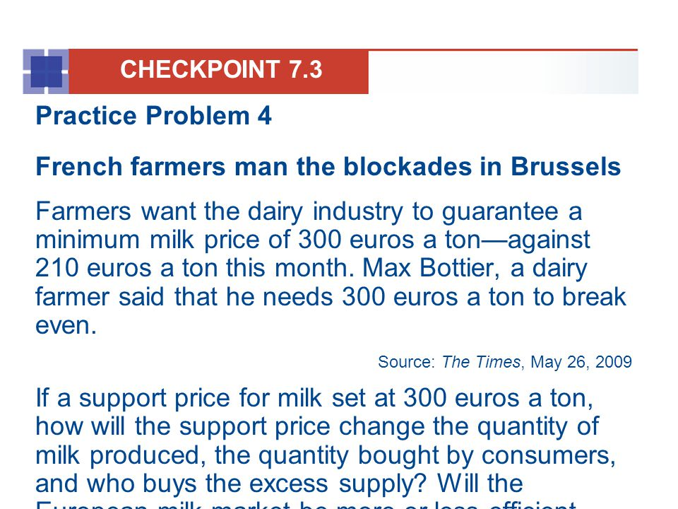Practice Problem 4 French farmers man the blockades in Brussels Farmers want the dairy industry to guarantee a minimum milk price of 300 euros a tonag