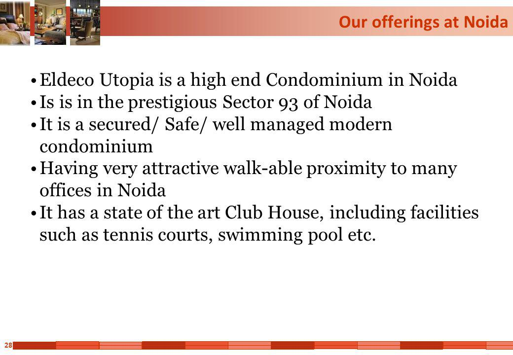 28 Our offerings at Noida Eldeco Utopia is a high end Condominium in Noida Is is in the prestigious Sector 93 of Noida It is a secured/ Safe/ well man
