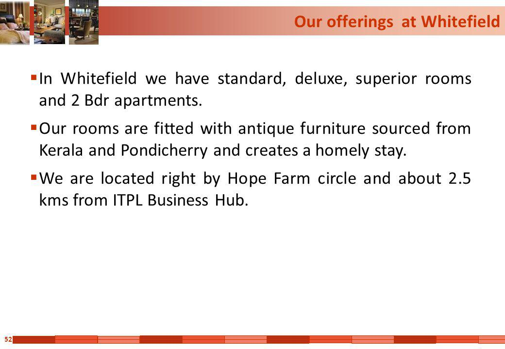 52 Our offerings at Whitefield In Whitefield we have standard, deluxe, superior rooms and 2 Bdr apartments. Our rooms are fitted with antique furnitur