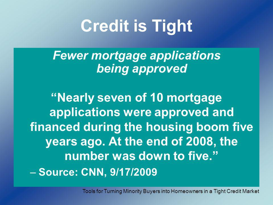 Credit is Tight Fewer mortgage applications being approved Nearly seven of 10 mortgage applications were approved and financed during the housing boom