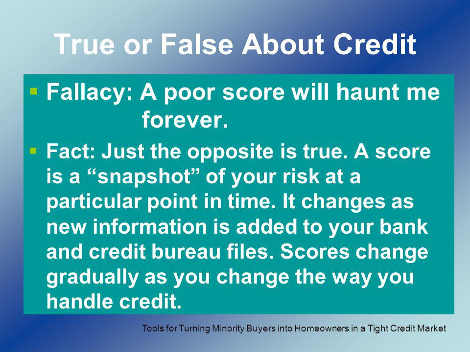 True or False About Credit Fallacy: A poor score will haunt me forever. Fact: Just the opposite is true. A score is a snapshot of your risk at a parti