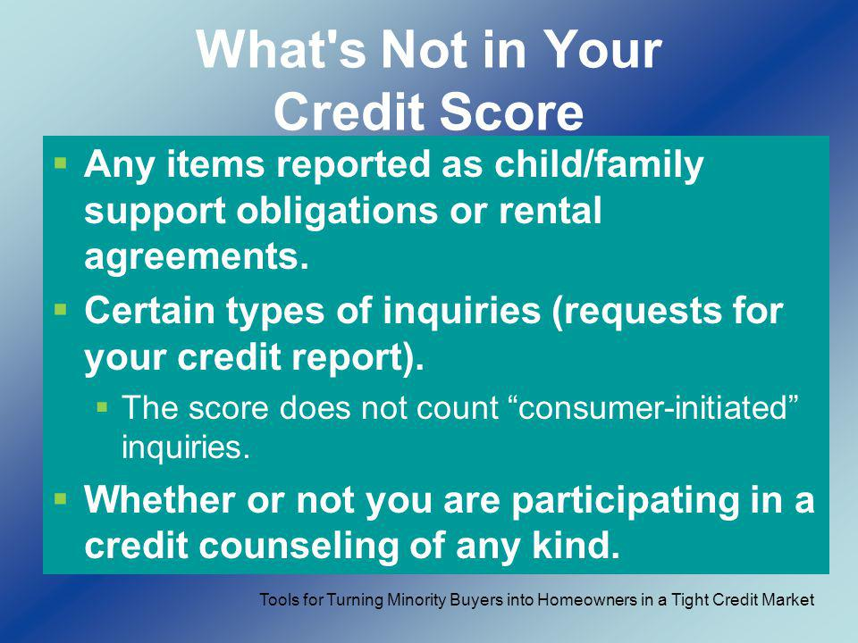 What's Not in Your Credit Score Any items reported as child/family support obligations or rental agreements. Certain types of inquiries (requests for