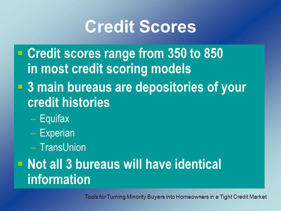 Credit Scores Credit scores range from 350 to 850 in most credit scoring models 3 main bureaus are depositories of your credit histories –Equifax –Exp