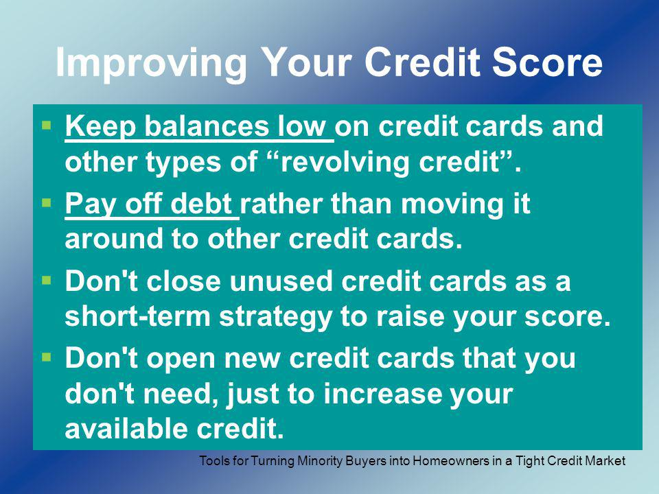 Improving Your Credit Score Keep balances low on credit cards and other types of revolving credit. Pay off debt rather than moving it around to other