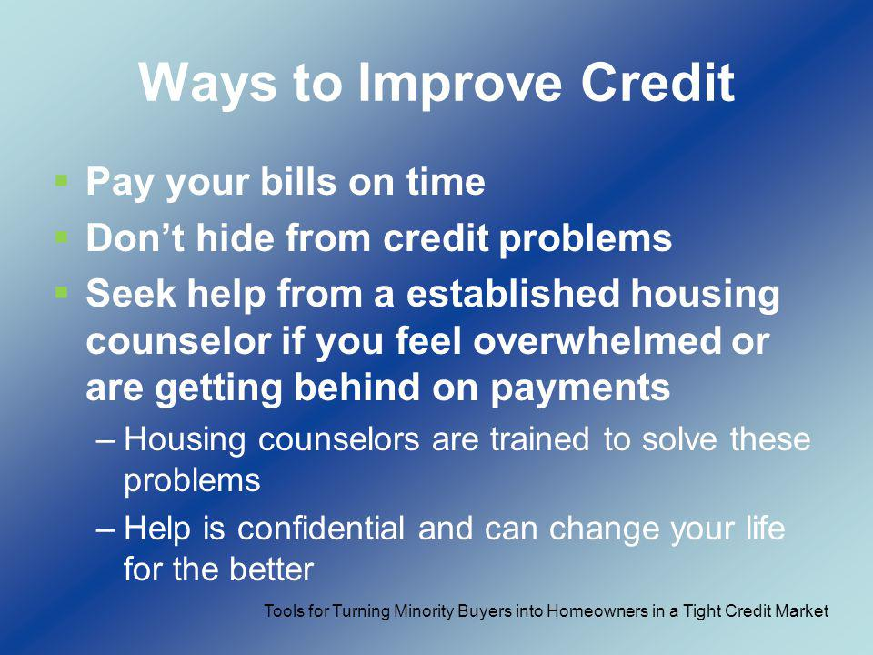 Ways to Improve Credit Pay your bills on time Dont hide from credit problems Seek help from a established housing counselor if you feel overwhelmed or