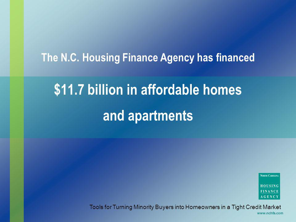 $11.7 billion in affordable homes and apartments www.nchfa.com The N.C. Housing Finance Agency has financed Tools for Turning Minority Buyers into Hom
