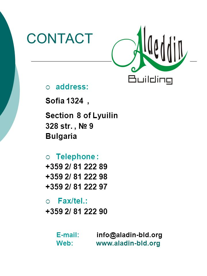 CONTACT address: Sofia 1324, Section 8 of Lyuilin 328 str., 9 Bulgaria Telephone : +359 2/ 81 222 89 +359 2/ 81 222 98 +359 2/ 81 222 97 Fax/tel.: +359 2/ 81 222 90 E-mail: info@aladin-bld.org Web: www.aladin-bld.org
